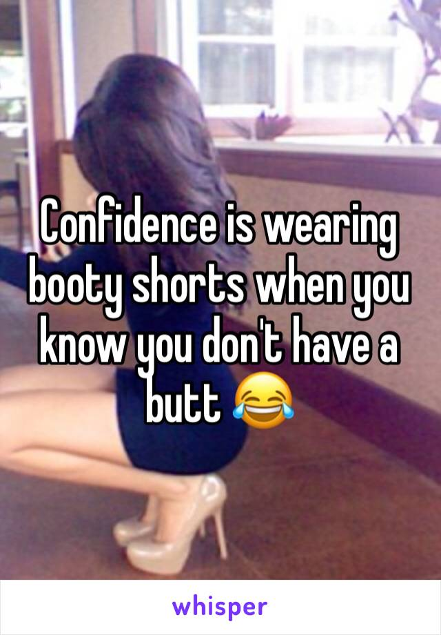 Confidence is wearing booty shorts when you know you don't have a butt 😂
