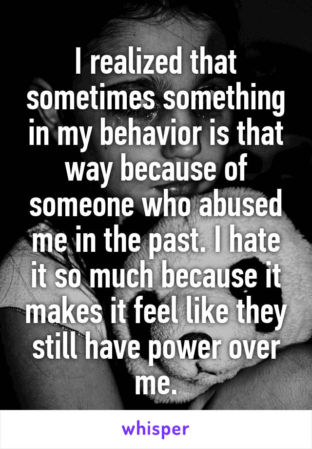 I realized that sometimes something in my behavior is that way because of someone who abused me in the past. I hate it so much because it makes it feel like they still have power over me.