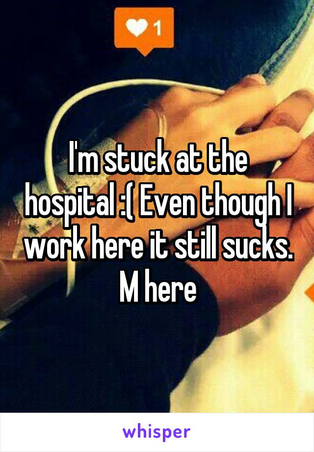 I'm stuck at the hospital :( Even though I work here it still sucks. M here
