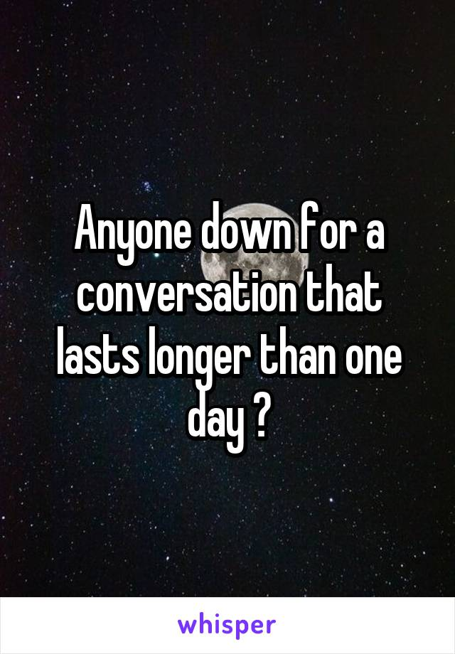 Anyone down for a conversation that lasts longer than one day ?