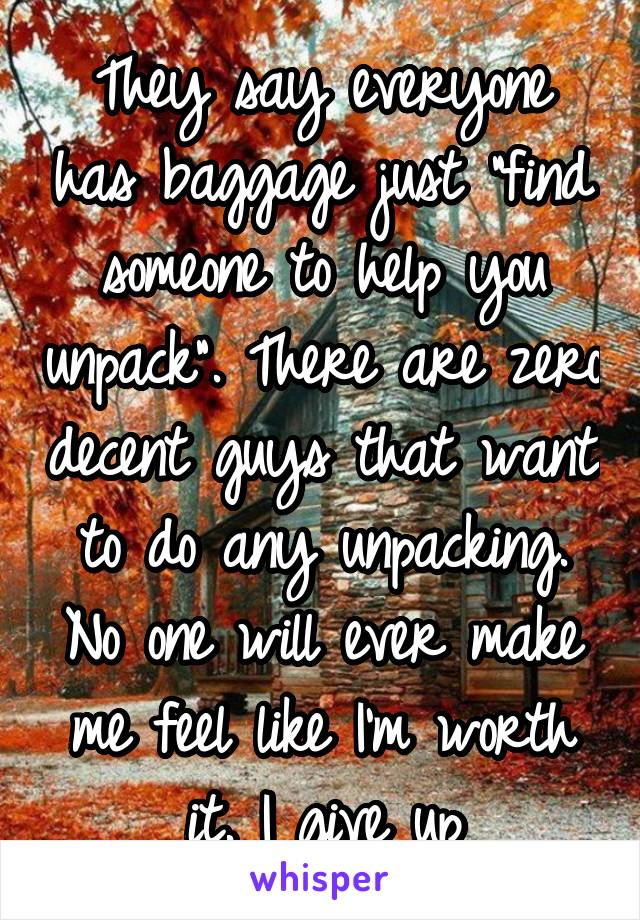 "They say everyone has baggage just ""find someone to help you unpack"". There are zero decent guys that want to do any unpacking. No one will ever make me feel like I'm worth it. I give up"