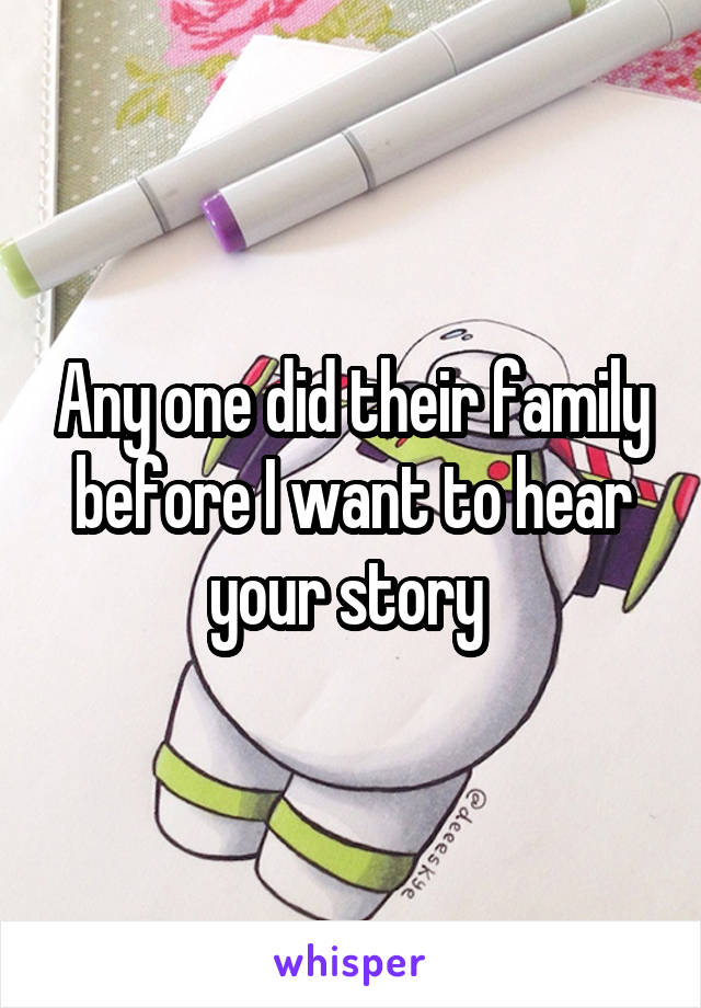 Any one did their family before I want to hear your story