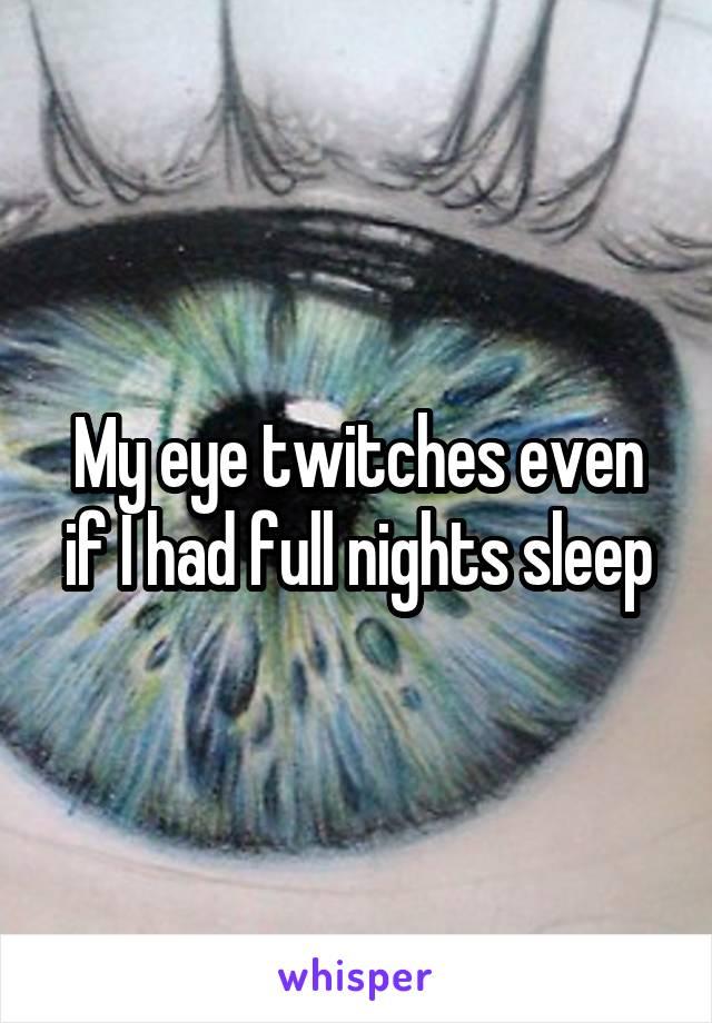 My eye twitches even if I had full nights sleep