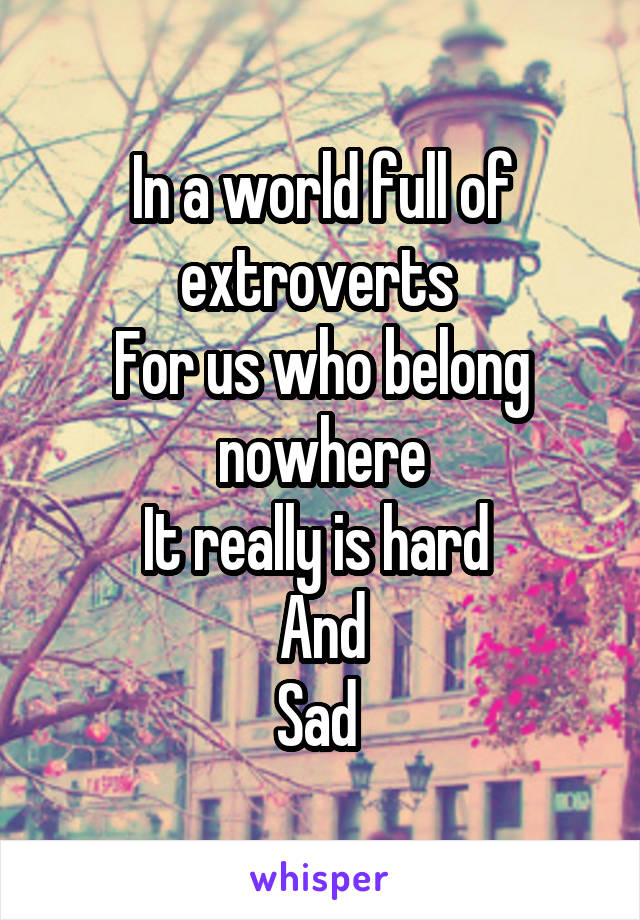 In a world full of extroverts  For us who belong nowhere It really is hard  And Sad