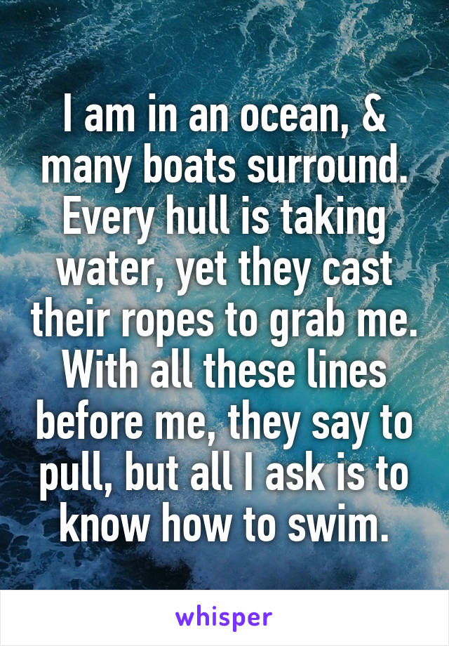 I am in an ocean, & many boats surround. Every hull is taking water, yet they cast their ropes to grab me. With all these lines before me, they say to pull, but all I ask is to know how to swim.