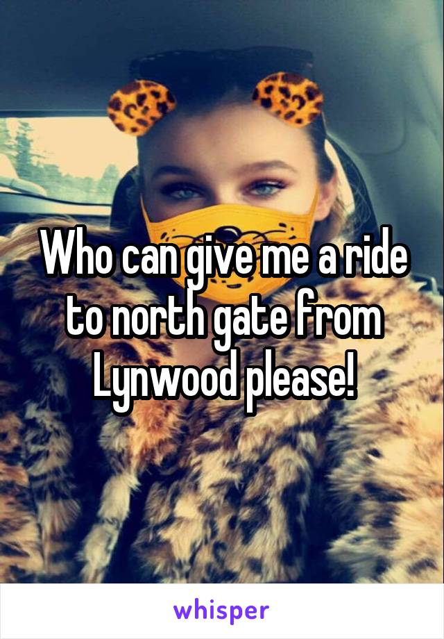 Who can give me a ride to north gate from Lynwood please!