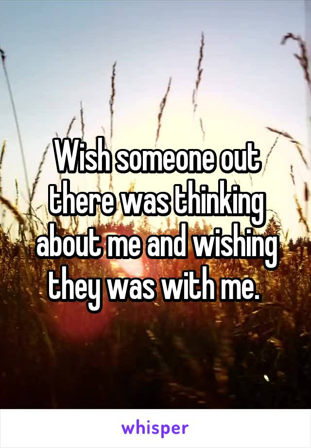 Wish someone out there was thinking about me and wishing they was with me.