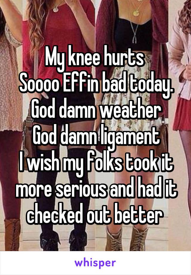 My knee hurts  Soooo Effin bad today. God damn weather God damn ligament I wish my folks took it more serious and had it checked out better
