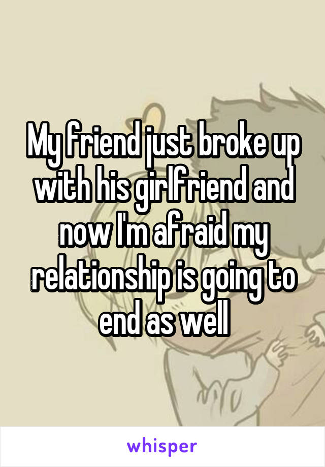 My friend just broke up with his girlfriend and now I'm afraid my relationship is going to end as well