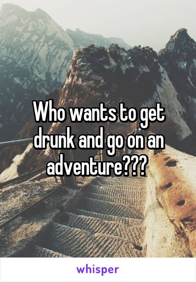 Who wants to get drunk and go on an adventure???