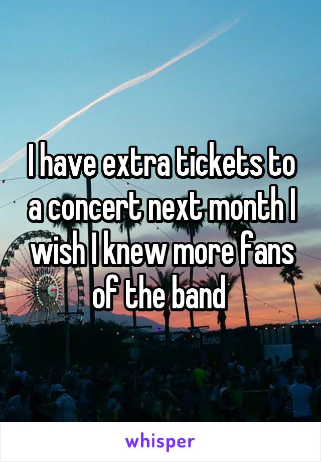 I have extra tickets to a concert next month I wish I knew more fans of the band