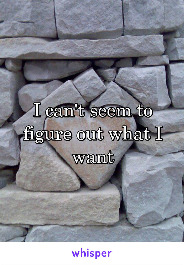 I can't seem to figure out what I want