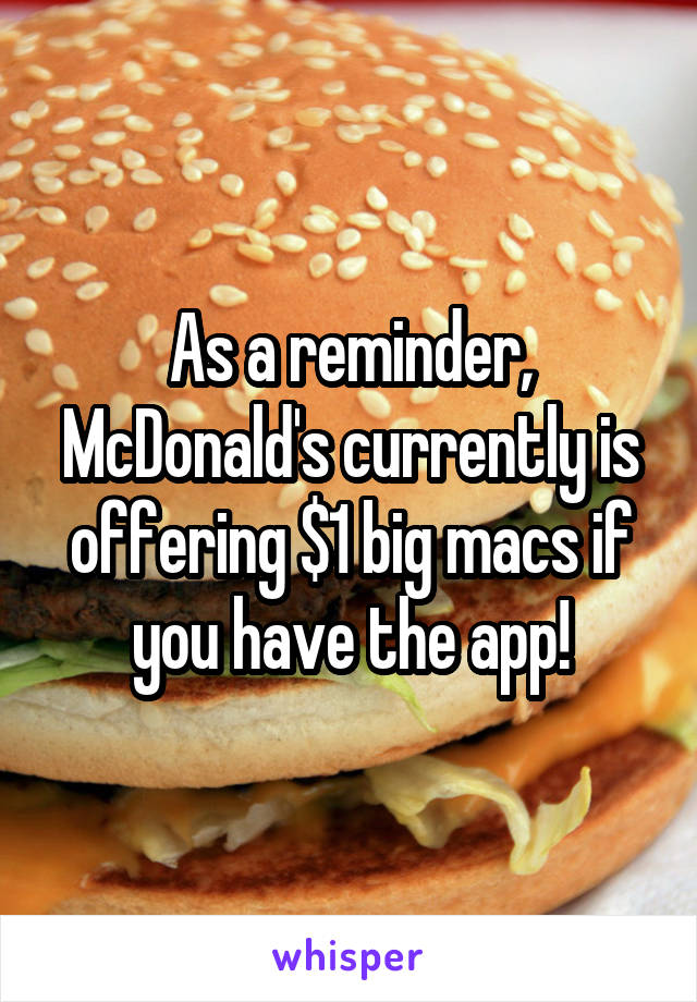As a reminder, McDonald's currently is offering $1 big macs if you have the app!