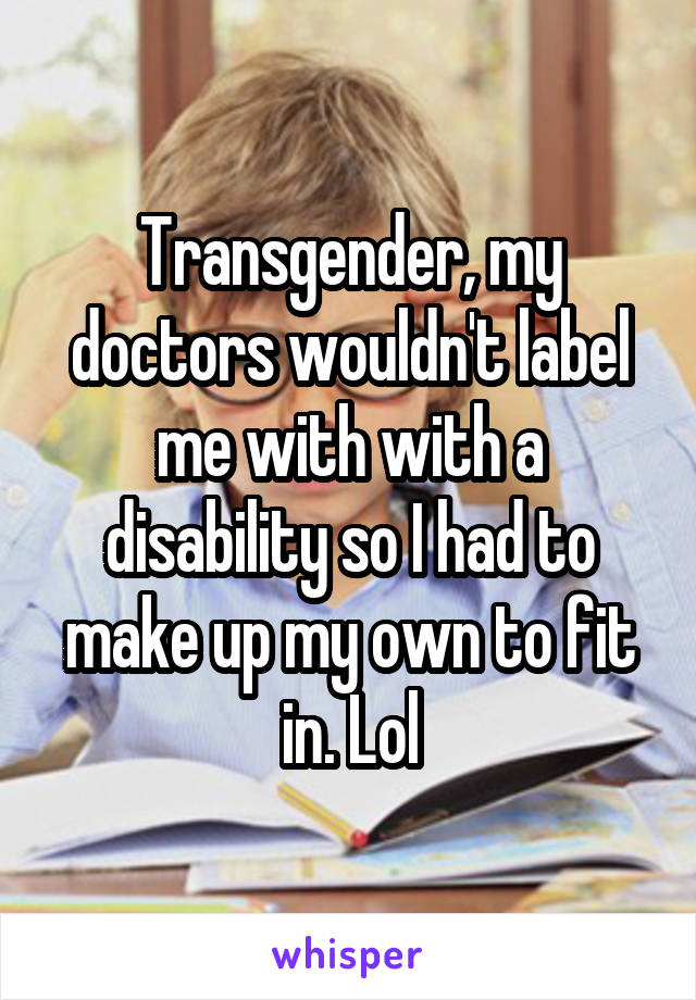 Transgender, my doctors wouldn't label me with with a disability so I had to make up my own to fit in. Lol