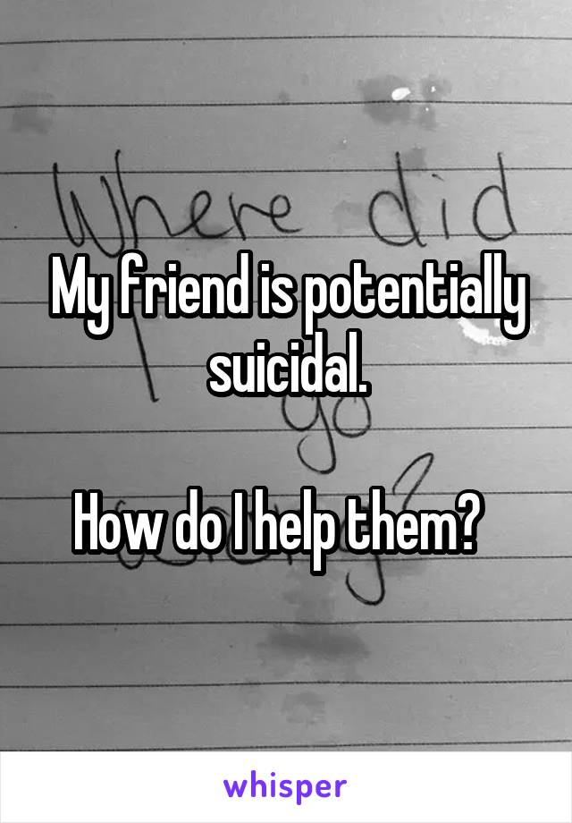My friend is potentially suicidal.  How do I help them?