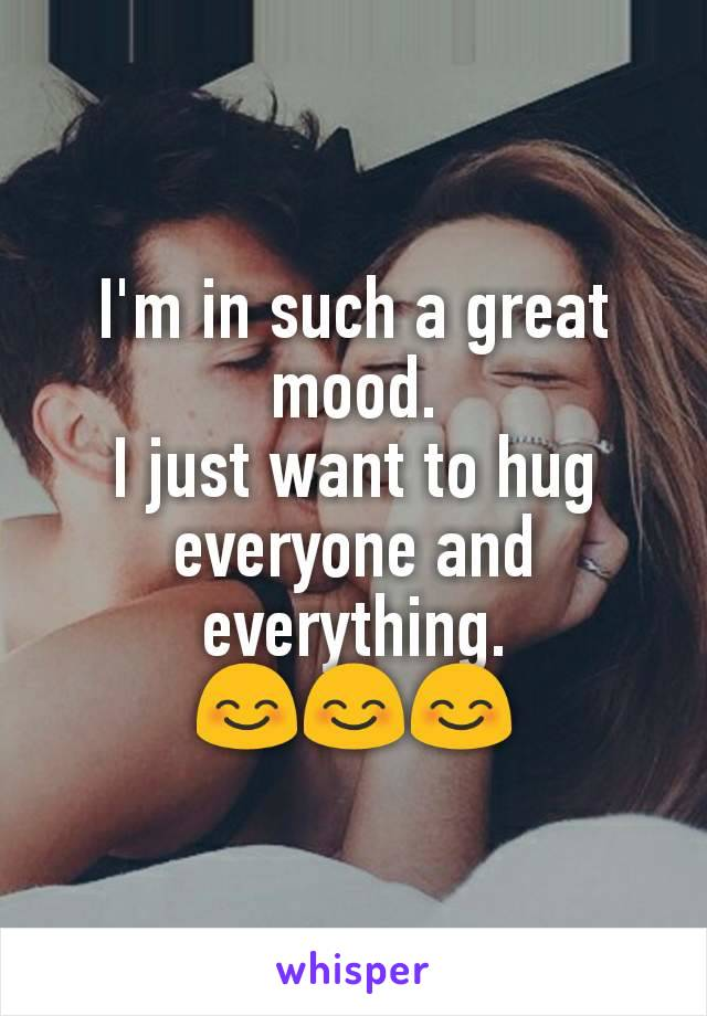 I'm in such a great mood. I just want to hug everyone and everything. 😊😊😊