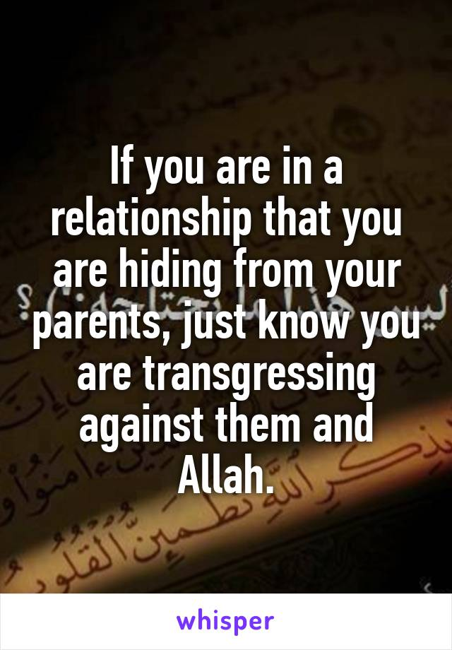 If you are in a relationship that you are hiding from your parents, just know you are transgressing against them and Allah.