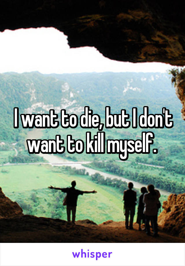 I want to die, but I don't want to kill myself.
