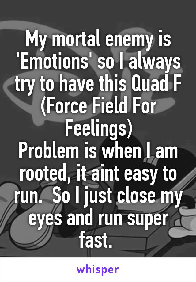 My mortal enemy is 'Emotions' so I always try to have this Quad F (Force Field For Feelings) Problem is when I am rooted, it aint easy to run.  So I just close my eyes and run super fast.