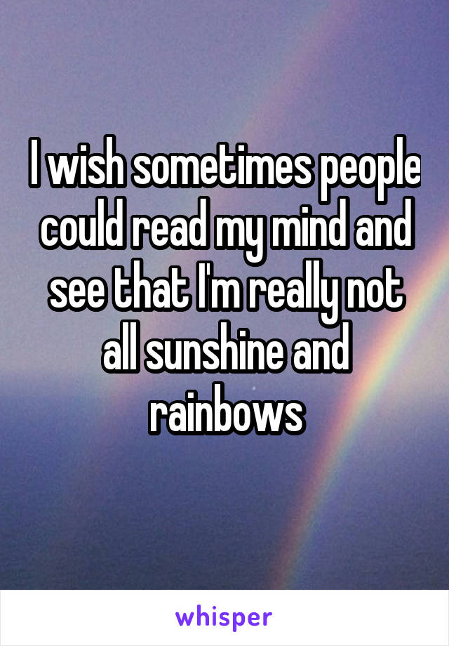 I wish sometimes people could read my mind and see that I'm really not all sunshine and rainbows