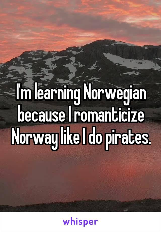 I'm learning Norwegian because I romanticize Norway like I do pirates.
