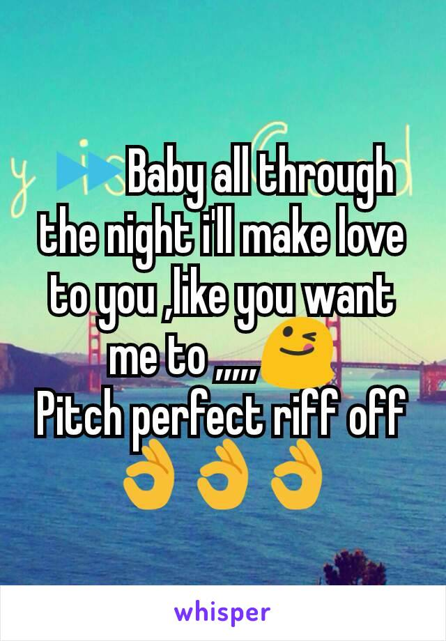 ⏩Baby all through the night i'll make love to you ,like you want me to ,,,,,😋 Pitch perfect riff off 👌👌👌