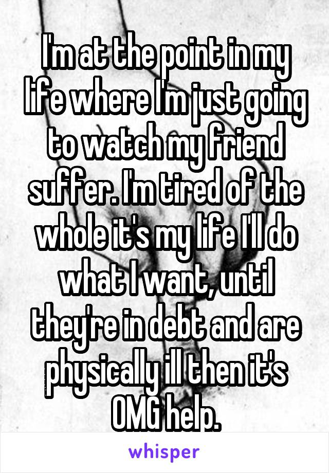 I'm at the point in my life where I'm just going to watch my friend suffer. I'm tired of the whole it's my life I'll do what I want, until they're in debt and are physically ill then it's OMG help.
