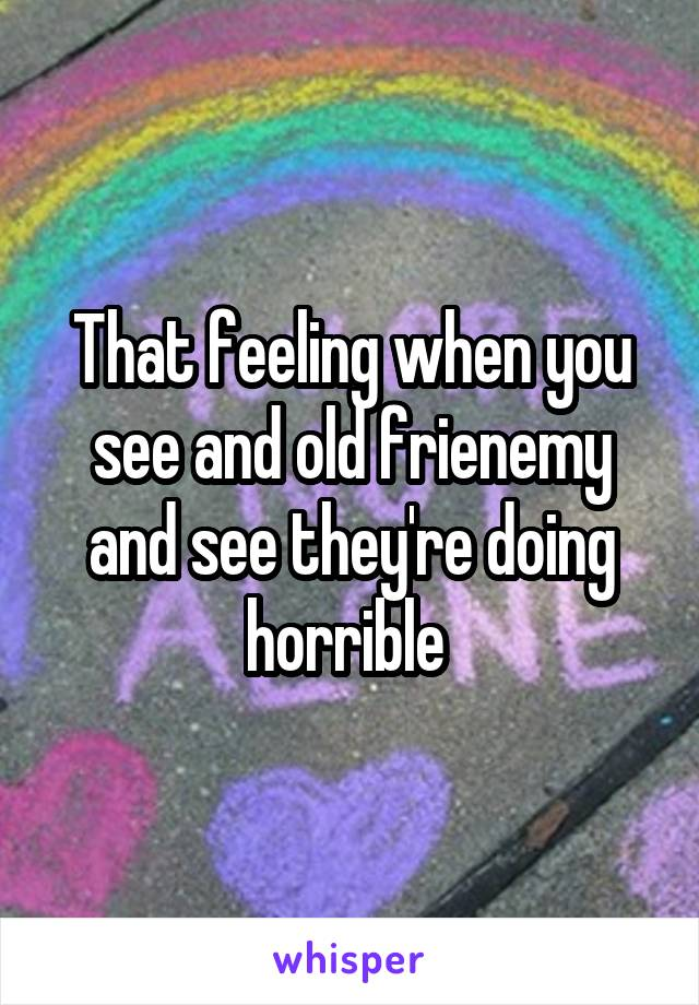 That feeling when you see and old frienemy and see they're doing horrible