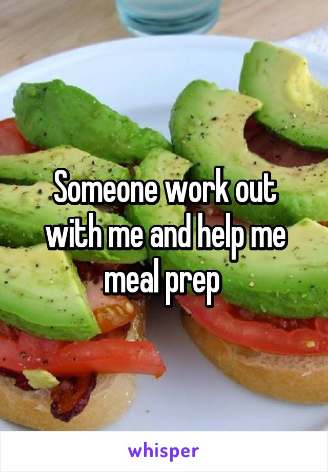 Someone work out with me and help me meal prep