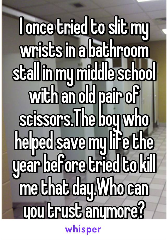 I once tried to slit my wrists in a bathroom stall in my middle school with an old pair of scissors.The boy who helped save my life the year before tried to kill me that day.Who can you trust anymore?