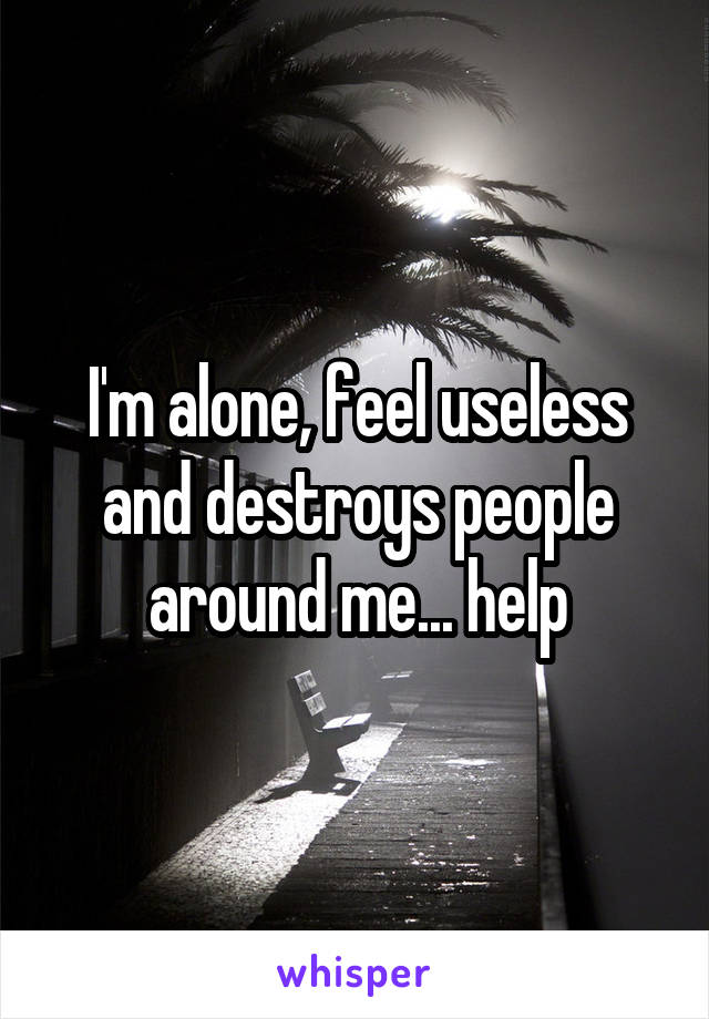 I'm alone, feel useless and destroys people around me... help
