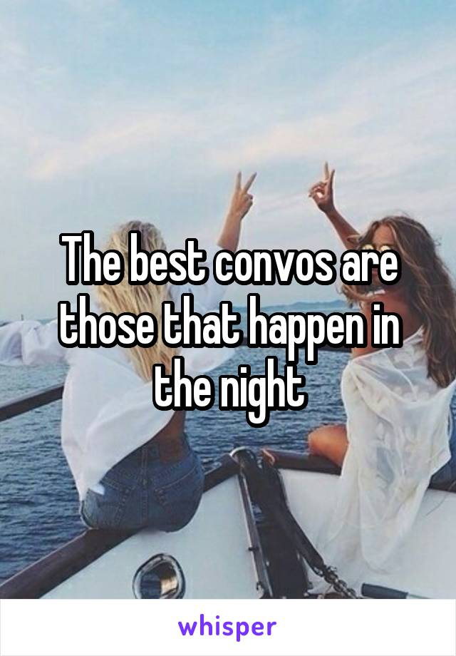 The best convos are those that happen in the night