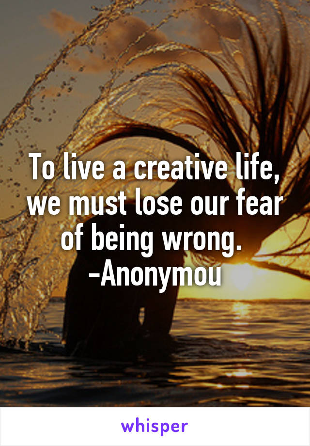 To live a creative life, we must lose our fear of being wrong.  -Anonymou