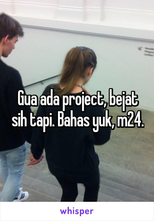 Gua ada project, bejat sih tapi. Bahas yuk, m24.