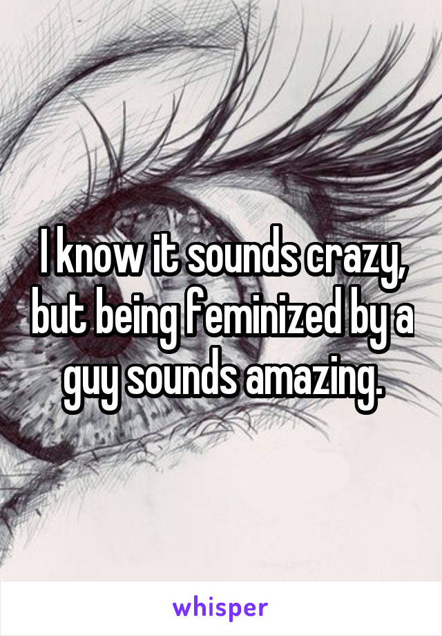 I know it sounds crazy, but being feminized by a guy sounds amazing.