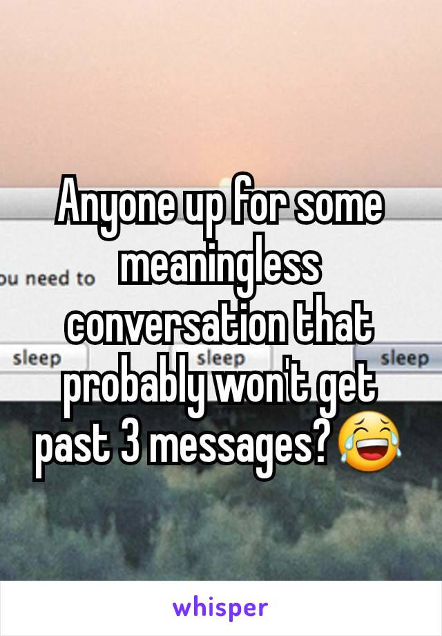 Anyone up for some meaningless conversation that probably won't get past 3 messages?😂