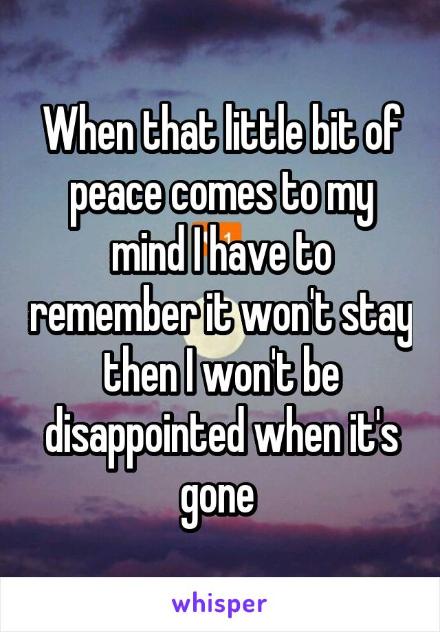 When that little bit of peace comes to my mind I have to remember it won't stay then I won't be disappointed when it's gone