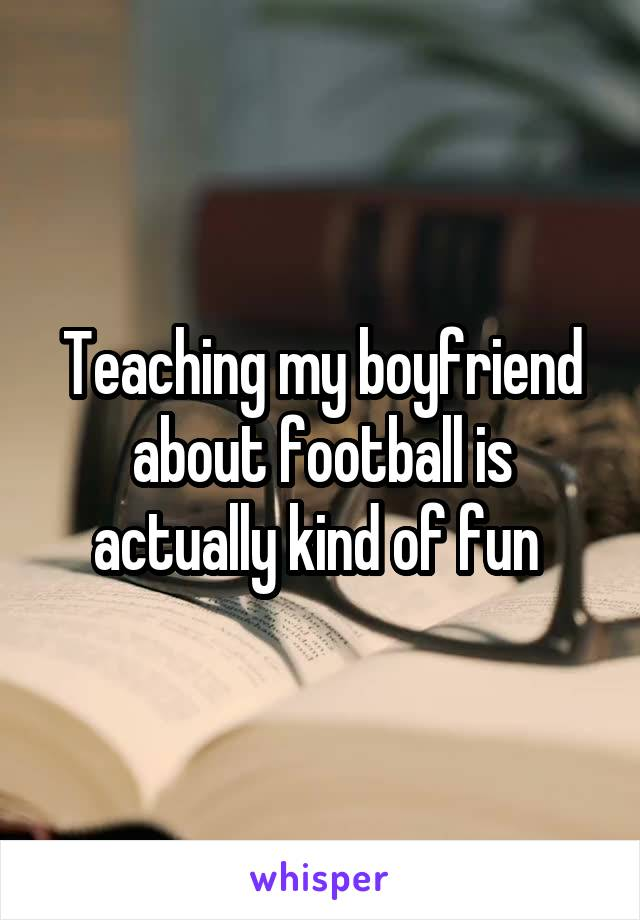 Teaching my boyfriend about football is actually kind of fun