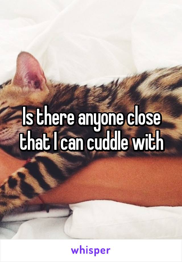 Is there anyone close that I can cuddle with