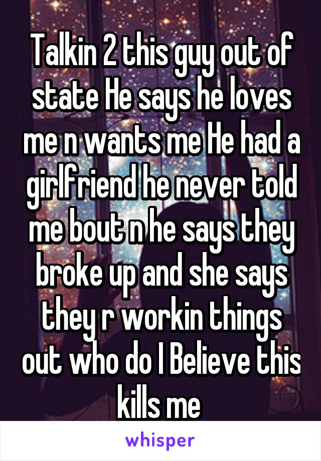 Talkin 2 this guy out of state He says he loves me n wants me He had a girlfriend he never told me bout n he says they broke up and she says they r workin things out who do I Believe this kills me