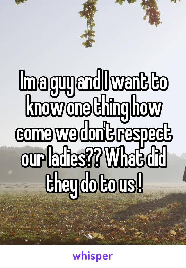 Im a guy and I want to know one thing how come we don't respect our ladies?? What did they do to us !