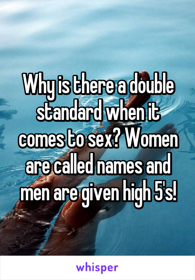 Why is there a double standard when it comes to sex? Women are called names and men are given high 5's!