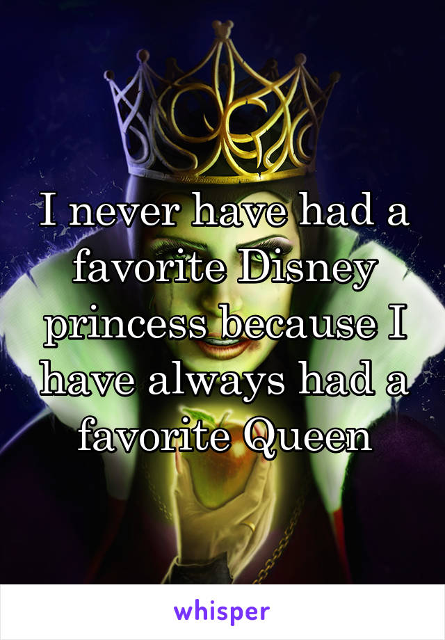 I never have had a favorite Disney princess because I have always had a favorite Queen