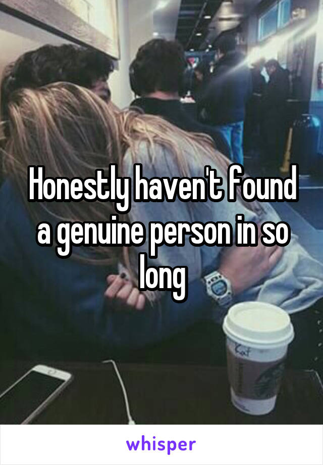 Honestly haven't found a genuine person in so long