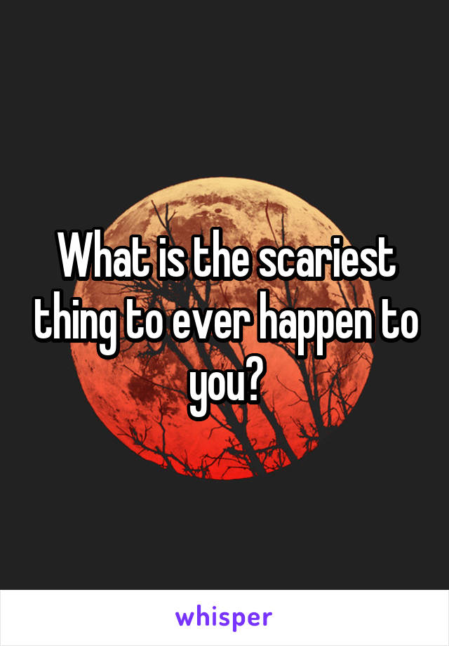 What is the scariest thing to ever happen to you?