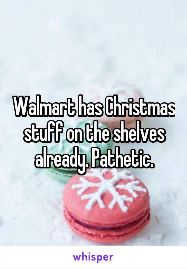 Walmart has Christmas stuff on the shelves already. Pathetic.