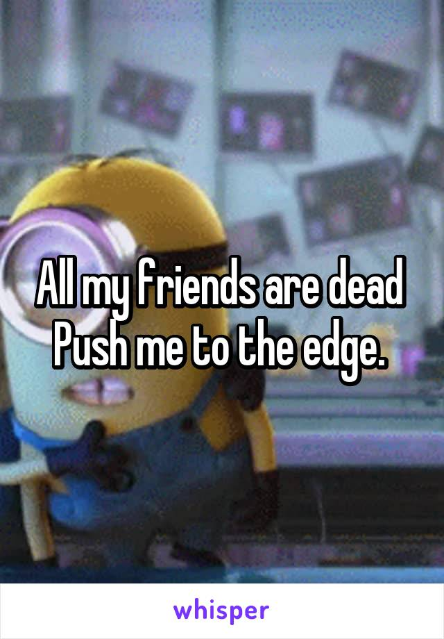 All my friends are dead  Push me to the edge.