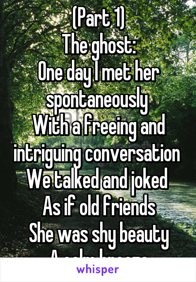 (Part 1) The ghost: One day I met her spontaneously  With a freeing and intriguing conversation  We talked and joked  As if old friends She was shy beauty A calm breeze