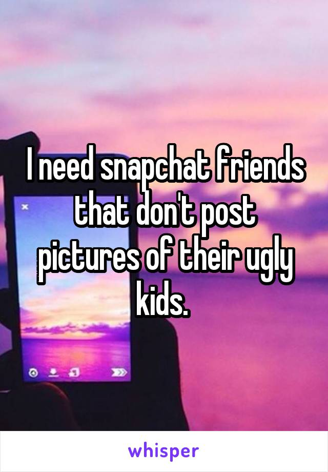 I need snapchat friends that don't post pictures of their ugly kids.