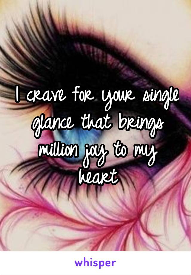I crave for your single glance that brings million joy to my heart
